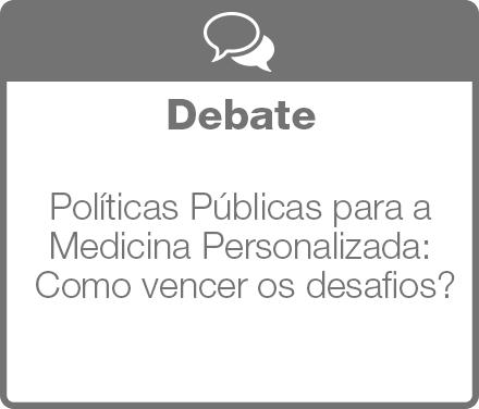 Debate: Políticas Públicas para a Medicina Personalizada: Como vencer os desafios?