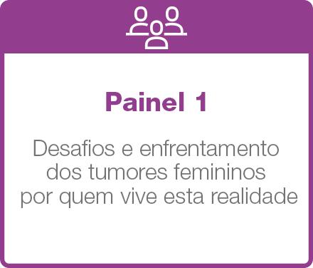 Painel 1: Desafios e enfrentamento dos tumores femininos por quem vive esta realidade