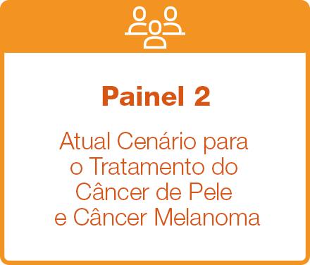 Painel 2: Atual Cenário para o Tratamento do Câncer de Pele e Câncer Melanoma