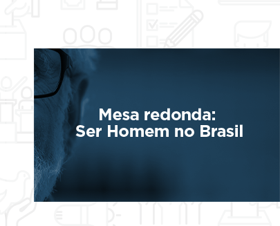 Mesa redonda: Ser Homem no Brasil